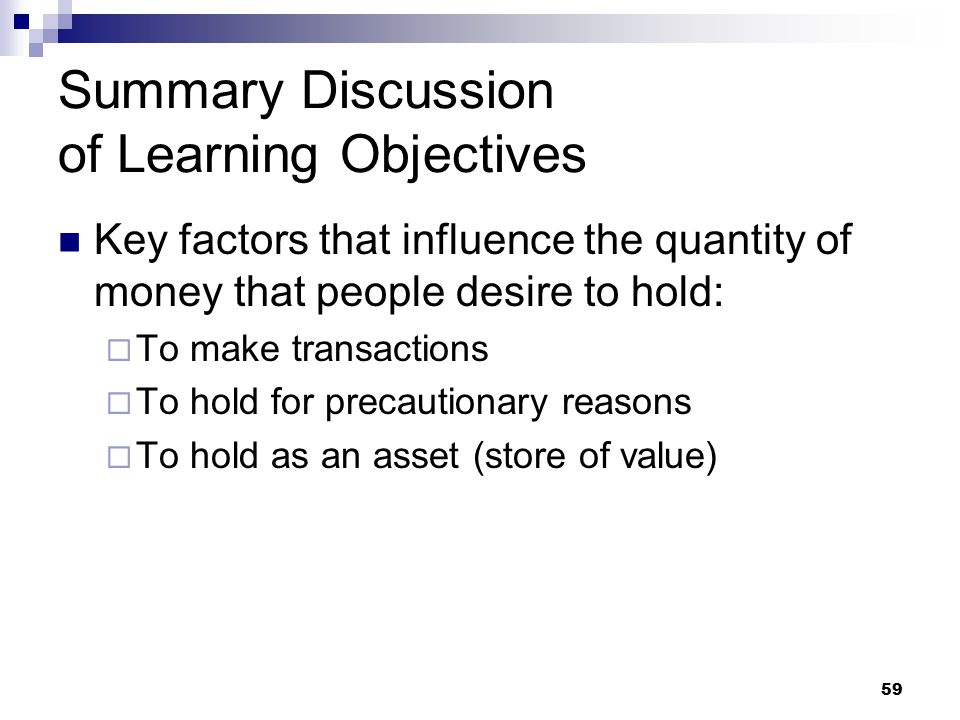 59 Summary Discussion of Learning Objectives Key factors that influence the quantity of money that people desire to hold:  To make transactions  To hold for precautionary reasons  To hold as an asset (store of value)