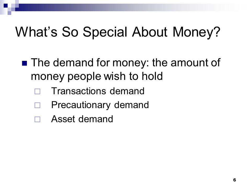 6 The demand for money: the amount of money people wish to hold  Transactions demand  Precautionary demand  Asset demand What's So Special About Mo