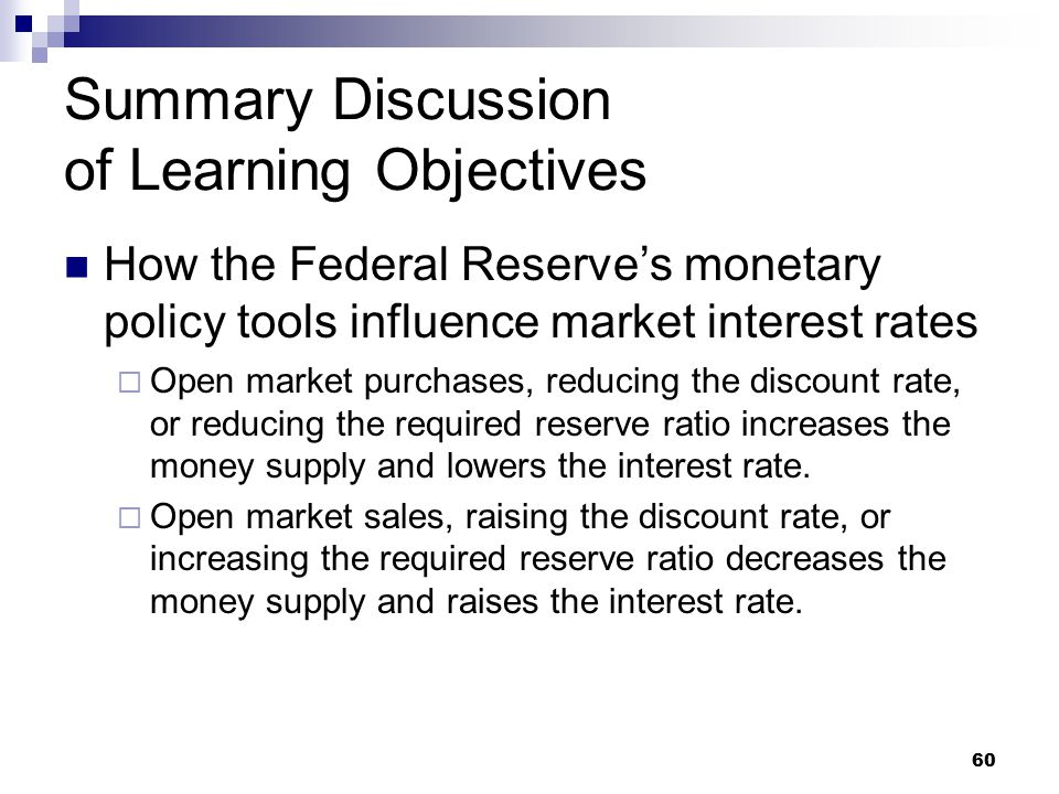 60 Summary Discussion of Learning Objectives How the Federal Reserve's monetary policy tools influence market interest rates  Open market purchases,