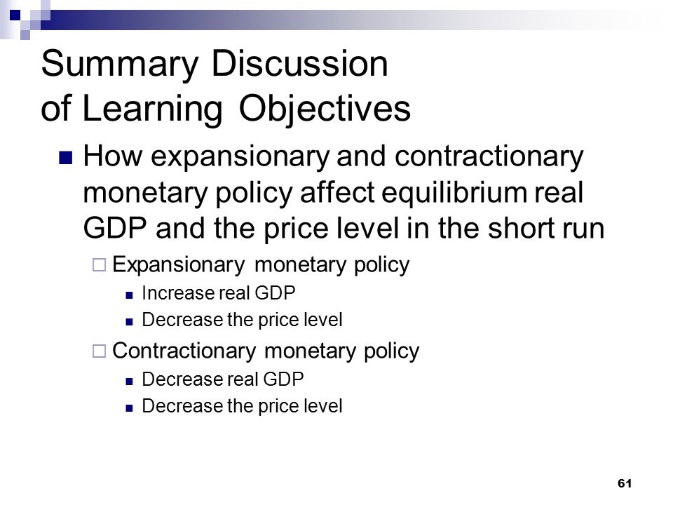 61 Summary Discussion of Learning Objectives How expansionary and contractionary monetary policy affect equilibrium real GDP and the price level in the short run  Expansionary monetary policy Increase real GDP Decrease the price level  Contractionary monetary policy Decrease real GDP Decrease the price level