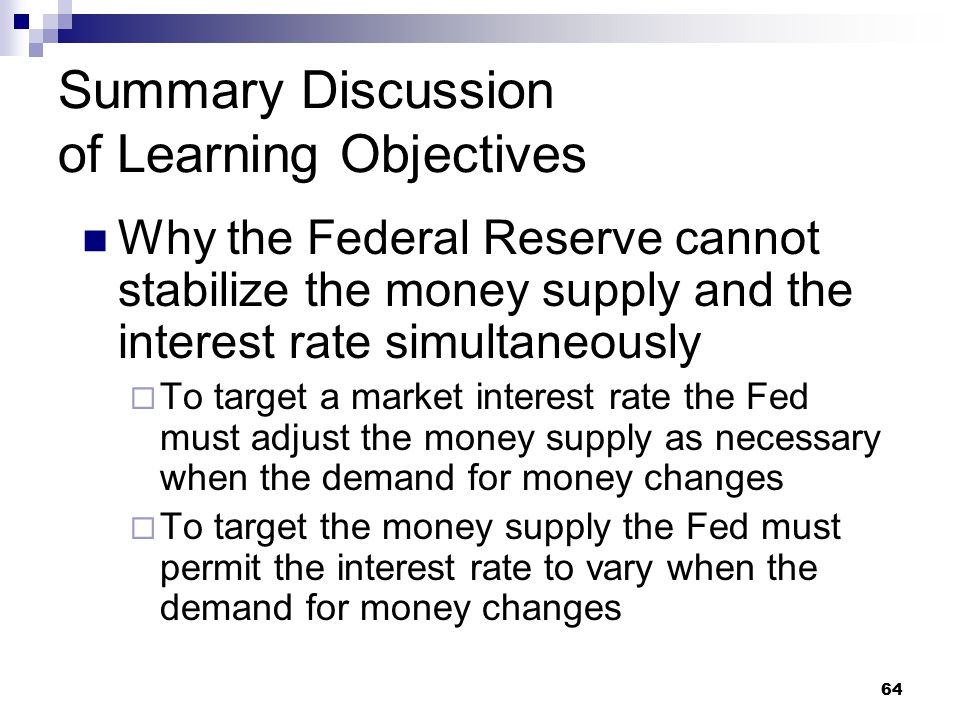 64 Summary Discussion of Learning Objectives Why the Federal Reserve cannot stabilize the money supply and the interest rate simultaneously  To target a market interest rate the Fed must adjust the money supply as necessary when the demand for money changes  To target the money supply the Fed must permit the interest rate to vary when the demand for money changes