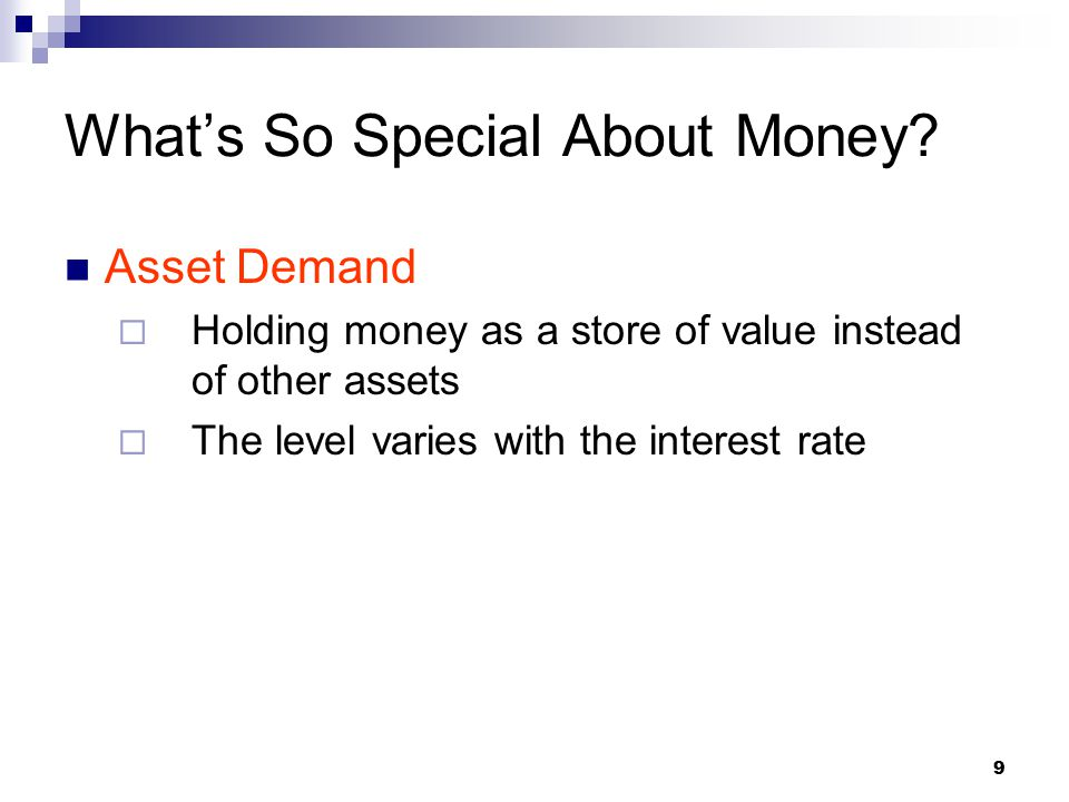 10 The demand for money curve  The amount of money demanded for transactions purposes is fixed given the level of income  Precautionary and asset demand are determined by the opportunity cost of holding money (the interest rate) What's So Special About Money?