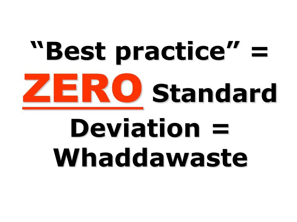 """Best practice"""" = ZERO Standard Deviation = Whaddawaste """"Best practice"""" = ZERO Standard Deviation = Whaddawaste"""