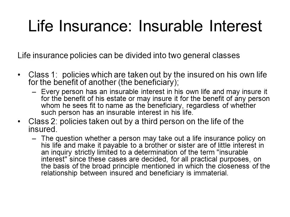 Life Insurance: Insurable Interest Life insurance policies can be divided into two general classes Class 1: policies which are taken out by the insured on his own life for the benefit of another (the beneficiary); –Every person has an insurable interest in his own life and may insure it for the benefit of his estate or may insure it for the benefit of any person whom he sees fit to name as the beneficiary, regardless of whether such person has an insurable interest in his life.