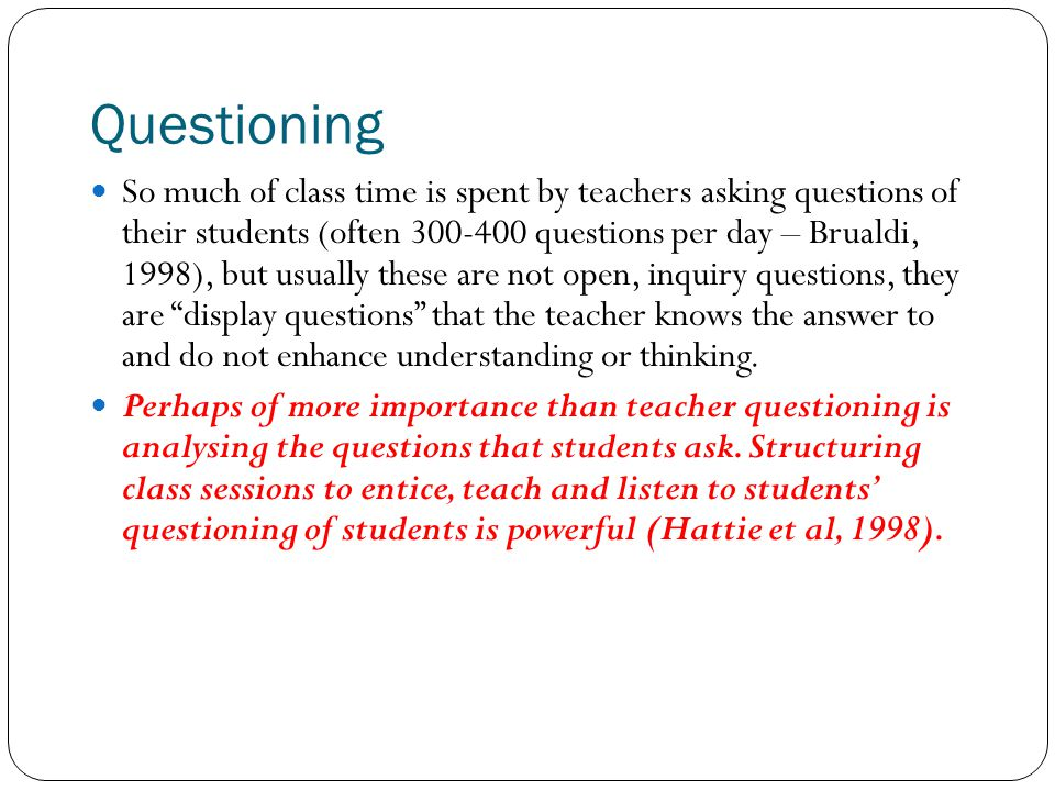Questioning So much of class time is spent by teachers asking questions of their students (often 300-400 questions per day – Brualdi, 1998), but usual