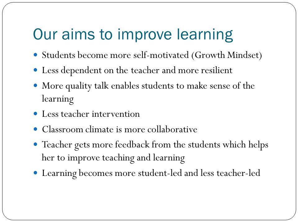 Our aims to improve learning Students become more self-motivated (Growth Mindset) Less dependent on the teacher and more resilient More quality talk e