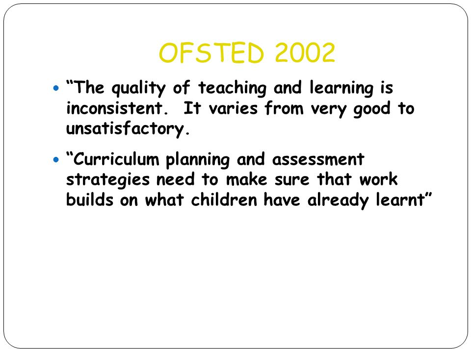 """OFSTED 2002 """"The quality of teaching and learning is inconsistent. It varies from very good to unsatisfactory. """"Curriculum planning and assessment str"""