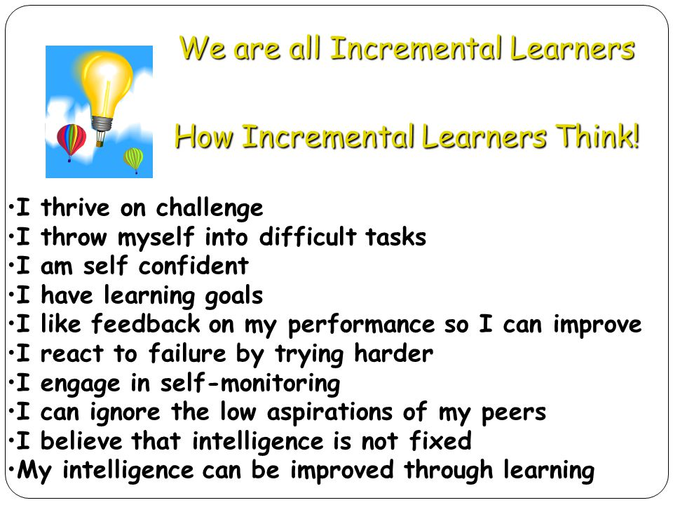 We are all Incremental Learners How Incremental Learners Think! I thrive on challenge I throw myself into difficult tasks I am self confident I have l