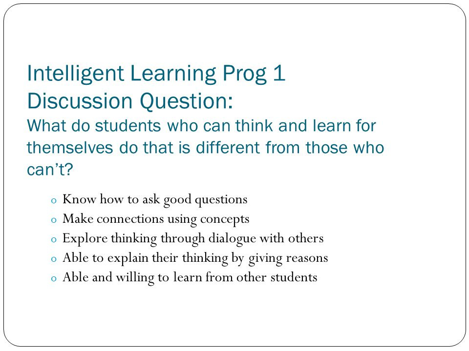 Intelligent Learning Prog 1 Discussion Question: What do students who can think and learn for themselves do that is different from those who can't? o