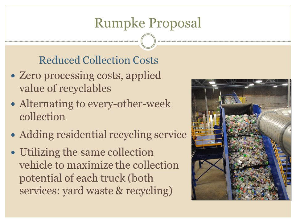 Rumpke Proposal Reduced Collection Costs Zero processing costs, applied value of recyclables Alternating to every-other-week collection Adding residential recycling service Utilizing the same collection vehicle to maximize the collection potential of each truck (both services: yard waste & recycling)