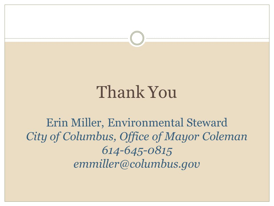 Thank You Erin Miller, Environmental Steward City of Columbus, Office of Mayor Coleman 614-645-0815 emmiller@columbus.gov