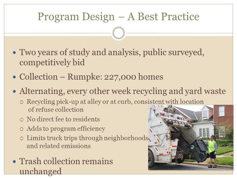 Program Design – A Best Practice Two years of study and analysis, public surveyed, competitively bid Collection – Rumpke: 227,000 homes Alternating, every other week recycling and yard waste  Recycling pick-up at alley or at curb, consistent with location of refuse collection  No direct fee to residents  Adds to program efficiency  Limits truck trips through neighborhoods and related emissions Trash collection remains unchanged