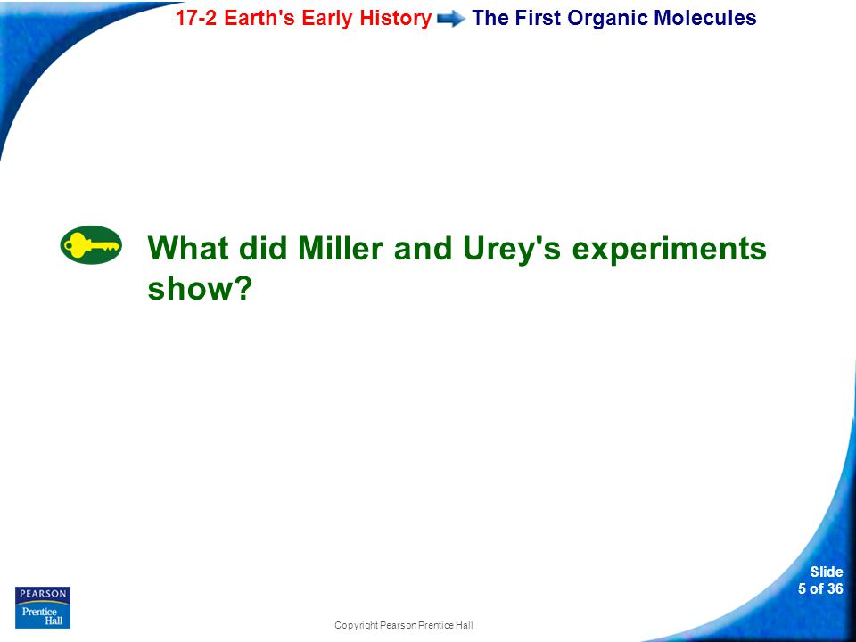 17-2 Earth s Early History Slide 6 of 36 Copyright Pearson Prentice Hall The First Organic Molecules Miller and Urey's Experiment Mixture of gases simulating atmosphere of early Earth Condensation chamber Spark simulating lightning storms Water vapor Liquid containing amino acids and other organic compounds Cold water cools chamber, causing droplets to form.