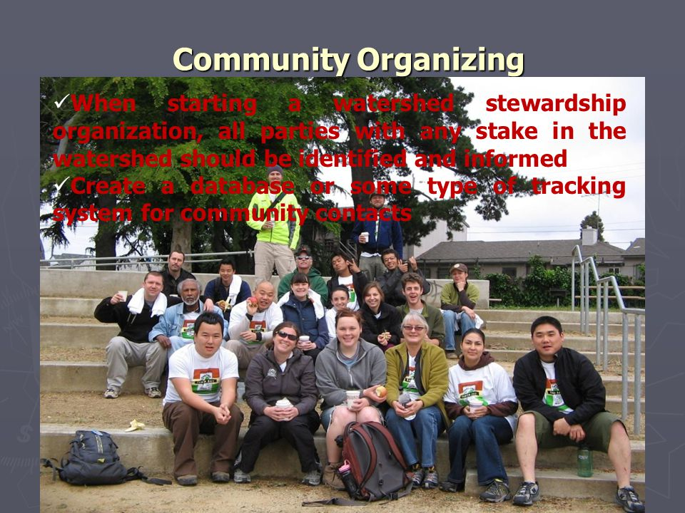 Community Organizing When starting a watershed stewardship organization, all parties with any stake in the watershed should be identified and informed Create a database or some type of tracking system for community contacts