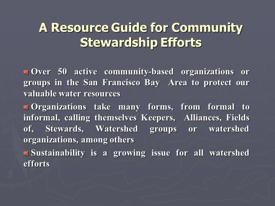 A Resource Guide for Community Stewardship Efforts Over 50 active community-based organizations or groups in the San Francisco Bay Area to protect our valuable water resources Over 50 active community-based organizations or groups in the San Francisco Bay Area to protect our valuable water resources Organizations take many forms, from formal to informal, calling themselves Keepers, Alliances, Fields of, Stewards, Watershed groups or watershed organizations, among others Organizations take many forms, from formal to informal, calling themselves Keepers, Alliances, Fields of, Stewards, Watershed groups or watershed organizations, among others Sustainability is a growing issue for all watershed efforts Sustainability is a growing issue for all watershed efforts