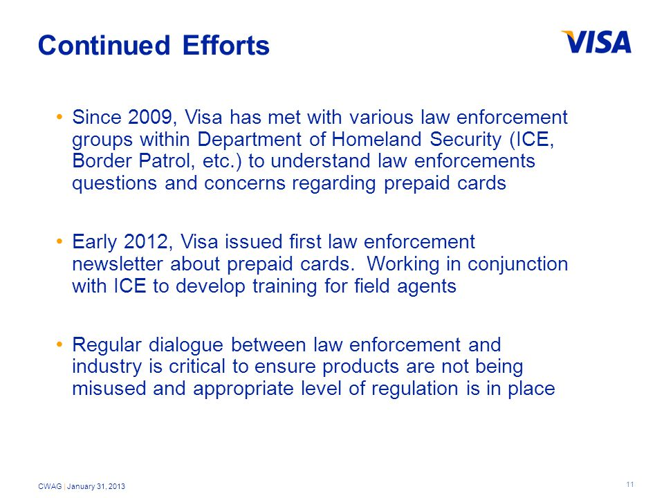 11 CWAG | January 31, 2013 Continued Efforts Since 2009, Visa has met with various law enforcement groups within Department of Homeland Security (ICE, Border Patrol, etc.) to understand law enforcements questions and concerns regarding prepaid cards Early 2012, Visa issued first law enforcement newsletter about prepaid cards.