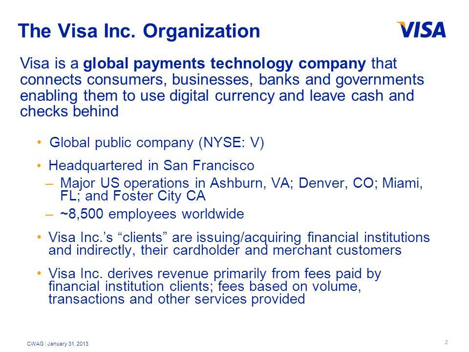 2 CWAG | January 31, 2013 The Visa Inc. Organization Global public company (NYSE: V) Headquartered in San Francisco –Major US operations in Ashburn, V