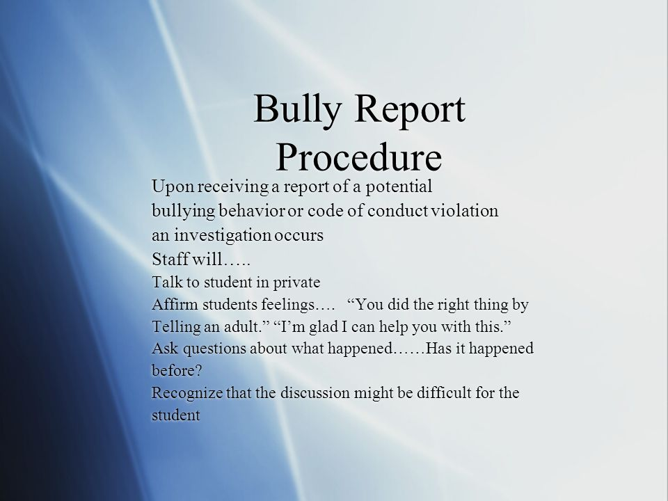 Bully Report Procedure Upon receiving a report of a potential bullying behavior or code of conduct violation an investigation occurs Staff will…..