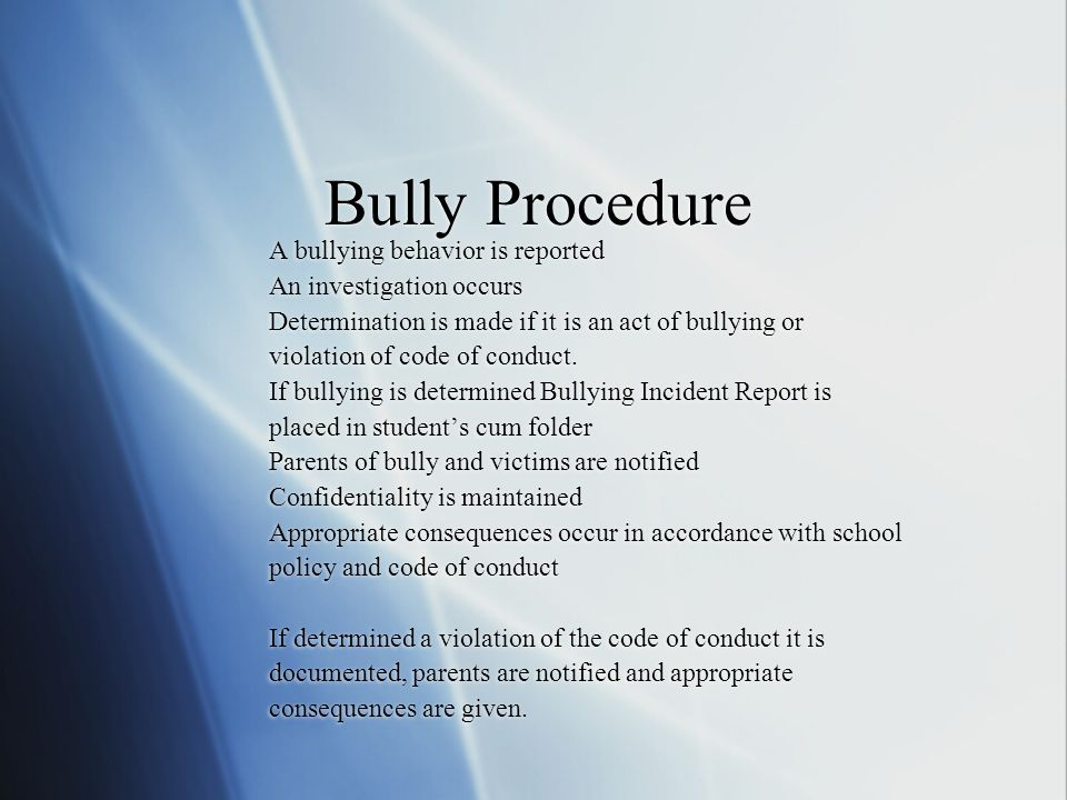 Bully Procedure A bullying behavior is reported An investigation occurs Determination is made if it is an act of bullying or violation of code of conduct.
