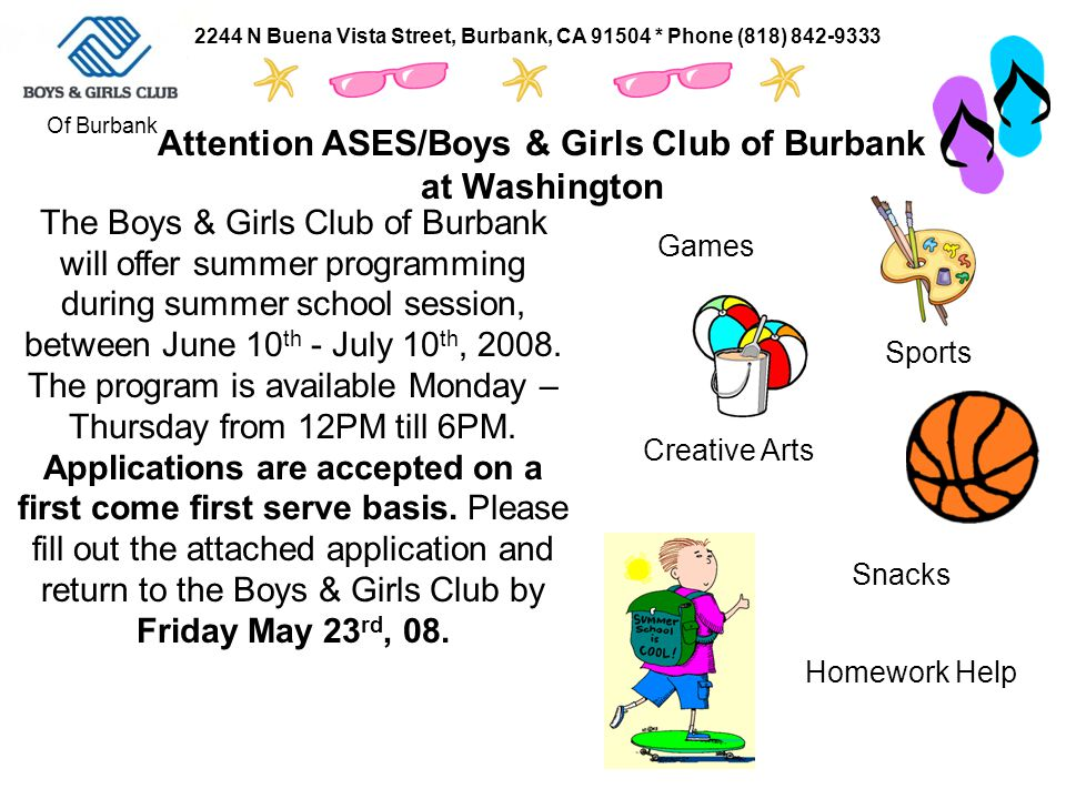 Attention ASES/Boys & Girls Club of Burbank at Washington Of Burbank 2244 N Buena Vista Street, Burbank, CA 91504 * Phone (818) 842-9333 Homework Help Sports Creative Arts Snacks Games The Boys & Girls Club of Burbank will offer summer programming during summer school session, between June 10 th - July 10 th, 2008.