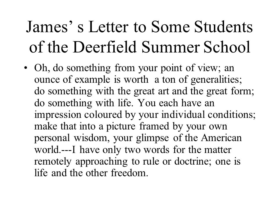 James' s Letter to Some Students of the Deerfield Summer School Oh, do something from your point of view; an ounce of example is worth a ton of generalities; do something with the great art and the great form; do something with life.