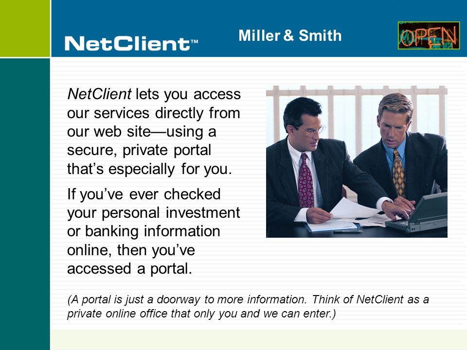 Miller & Smith NetClient is Like a Virtual Visit to Our Office  Convenient—Access your information 24 hours a day, 7 days a week, from your home, your bank, your office...anywhere.