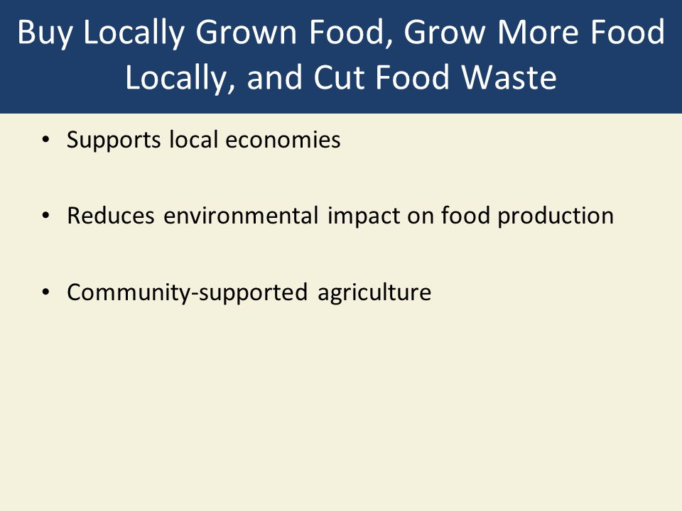 Buy Locally Grown Food, Grow More Food Locally, and Cut Food Waste Supports local economies Reduces environmental impact on food production Community-