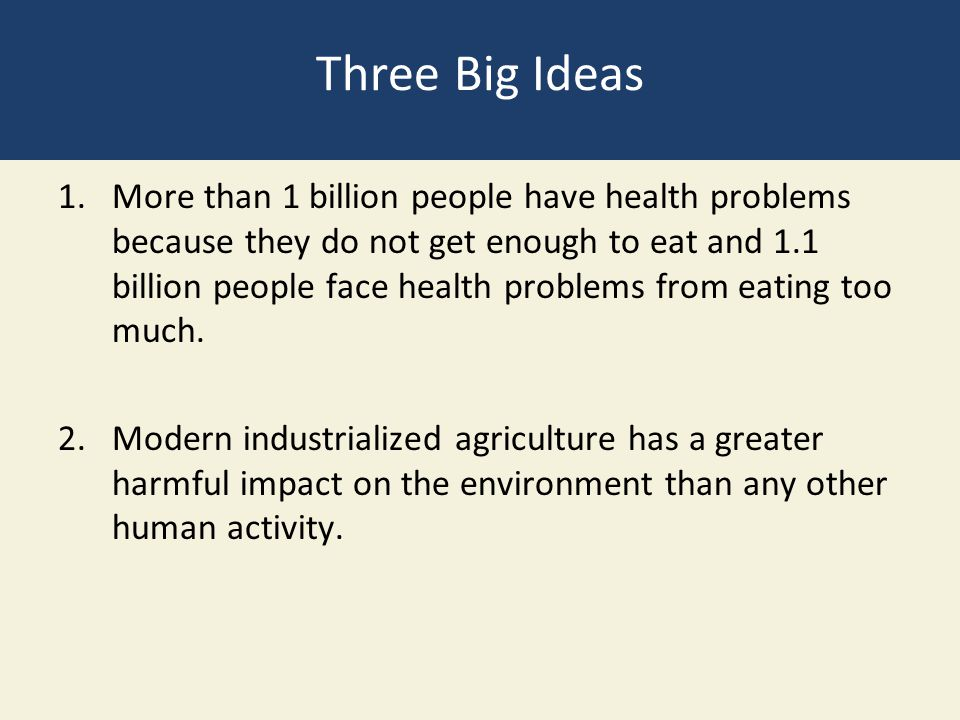 Three Big Ideas 1.More than 1 billion people have health problems because they do not get enough to eat and 1.1 billion people face health problems fr