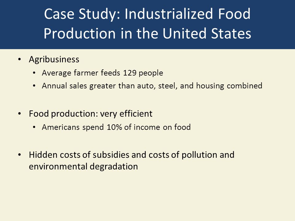 Case Study: Industrialized Food Production in the United States Agribusiness Average farmer feeds 129 people Annual sales greater than auto, steel, an
