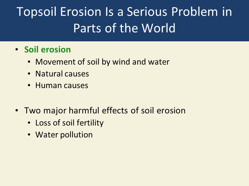 Topsoil Erosion Is a Serious Problem in Parts of the World Soil erosion Movement of soil by wind and water Natural causes Human causes Two major harmf
