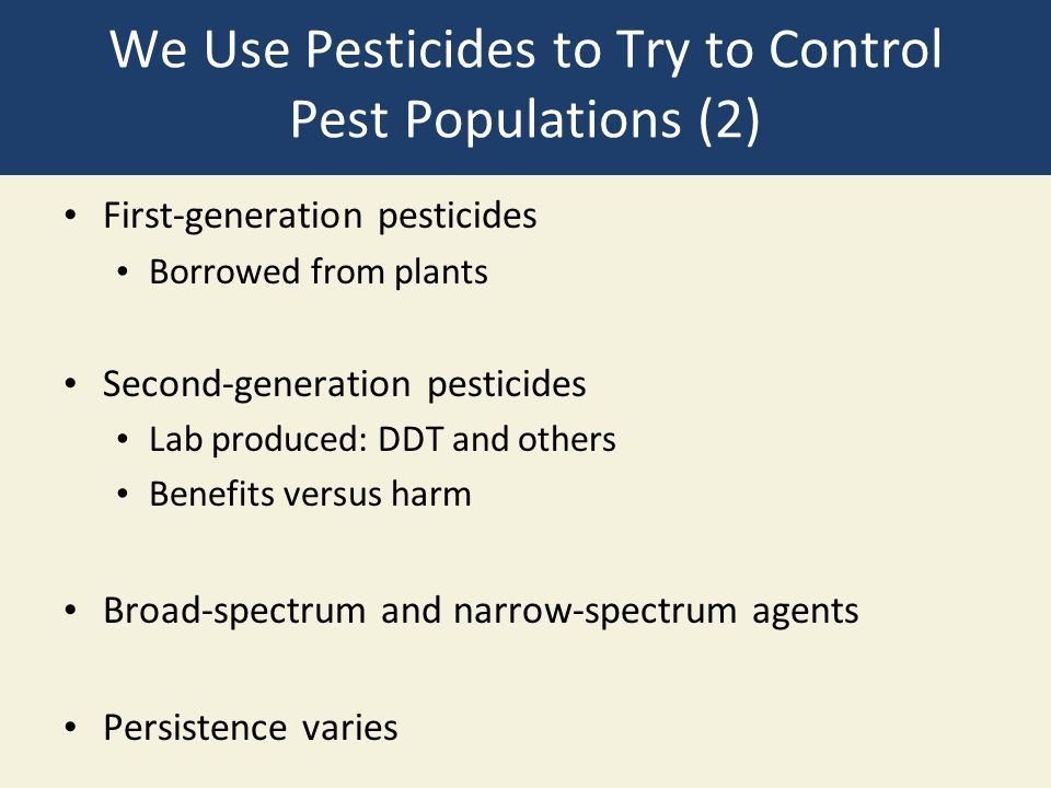 We Use Pesticides to Try to Control Pest Populations (2) First-generation pesticides Borrowed from plants Second-generation pesticides Lab produced: D