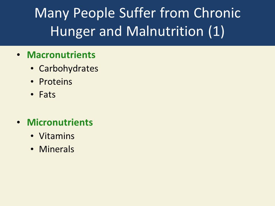 Many People Suffer from Chronic Hunger and Malnutrition (1) Macronutrients Carbohydrates Proteins Fats Micronutrients Vitamins Minerals