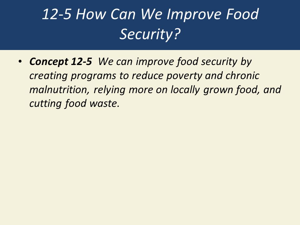 12-5 How Can We Improve Food Security? Concept 12-5 We can improve food security by creating programs to reduce poverty and chronic malnutrition, rely