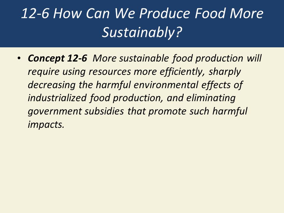 12-6 How Can We Produce Food More Sustainably? Concept 12-6 More sustainable food production will require using resources more efficiently, sharply de