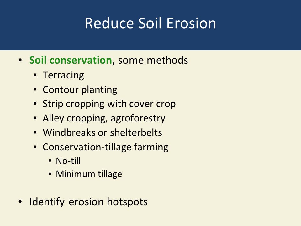 Reduce Soil Erosion Soil conservation, some methods Terracing Contour planting Strip cropping with cover crop Alley cropping, agroforestry Windbreaks