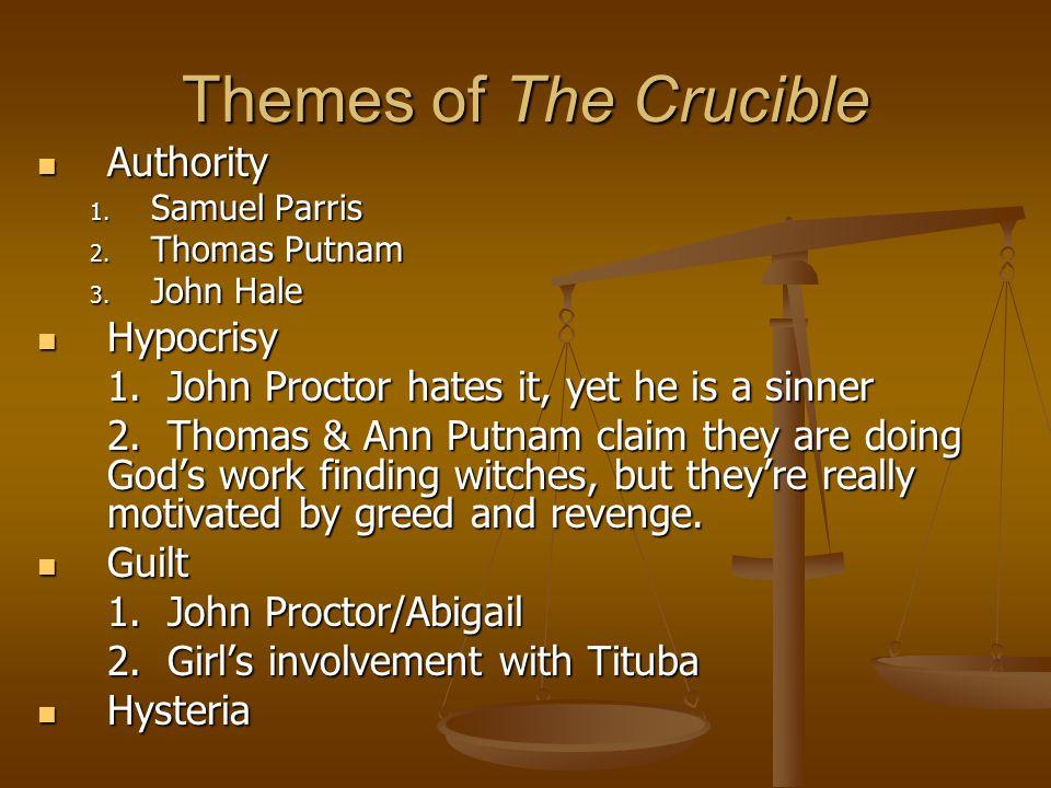 Themes of The Crucible Authority Authority 1. Samuel Parris 2. Thomas Putnam 3. John Hale Hypocrisy Hypocrisy 1. John Proctor hates it, yet he is a si