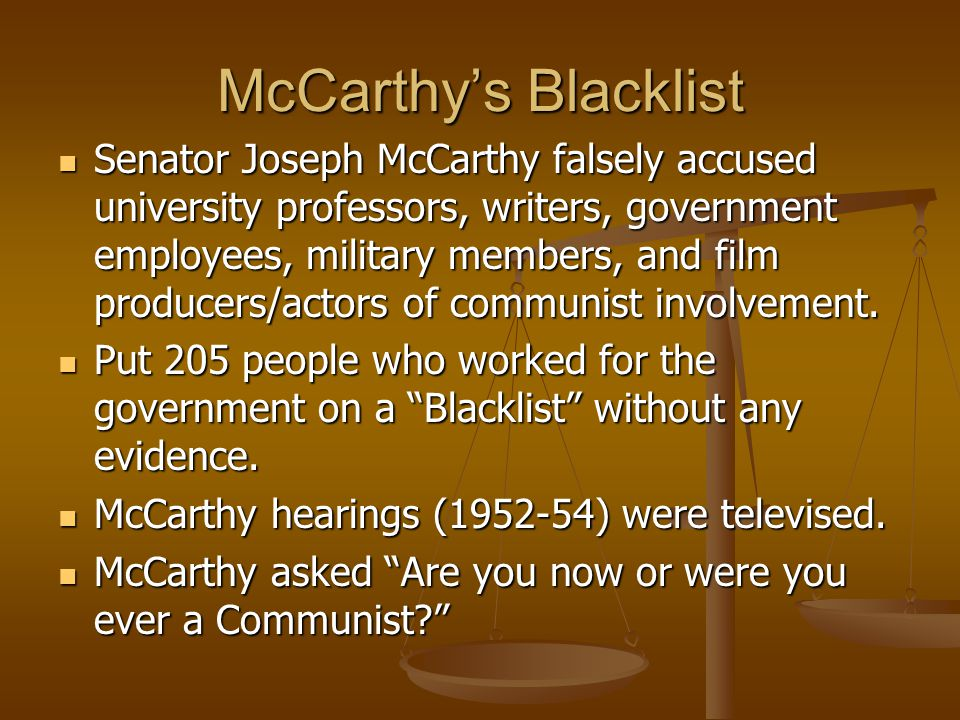 McCarthy's Blacklist Senator Joseph McCarthy falsely accused university professors, writers, government employees, military members, and film producer
