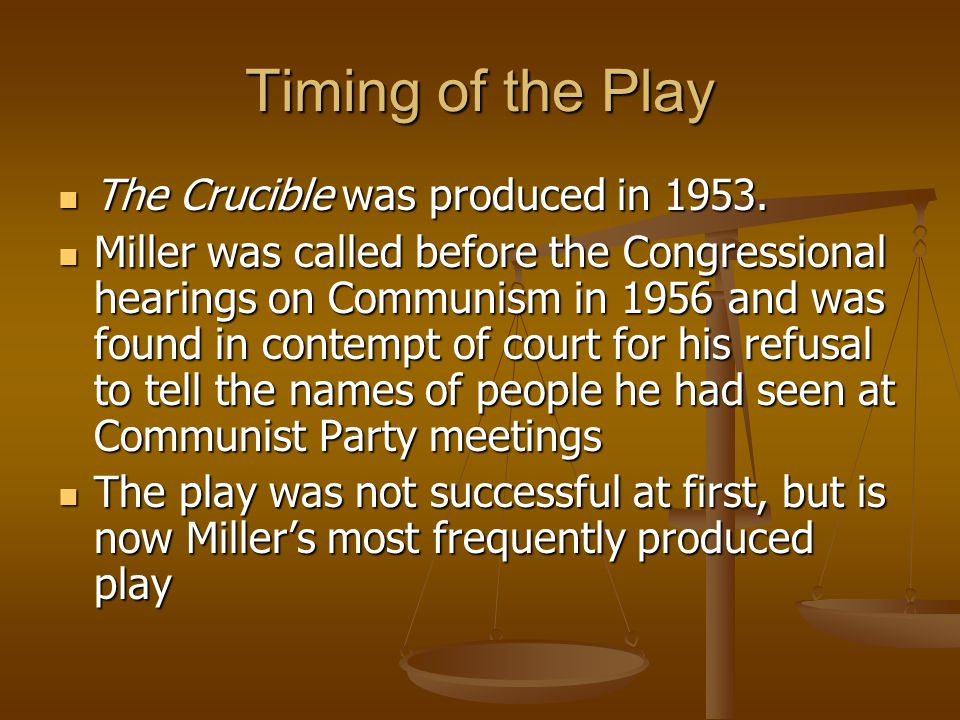 Timing of the Play The Crucible was produced in 1953. The Crucible was produced in 1953. Miller was called before the Congressional hearings on Commun
