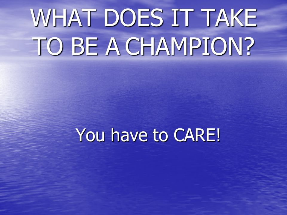 WHAT DOES IT TAKE TO BE A CHAMPION You have to CARE! You have to CARE!