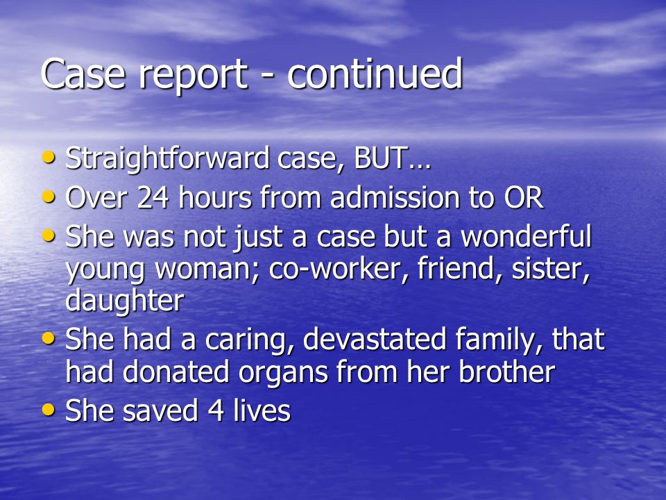 Case report - continued Straightforward case, BUT… Straightforward case, BUT… Over 24 hours from admission to OR Over 24 hours from admission to OR She was not just a case but a wonderful young woman; co-worker, friend, sister, daughter She was not just a case but a wonderful young woman; co-worker, friend, sister, daughter She had a caring, devastated family, that had donated organs from her brother She had a caring, devastated family, that had donated organs from her brother She saved 4 lives She saved 4 lives