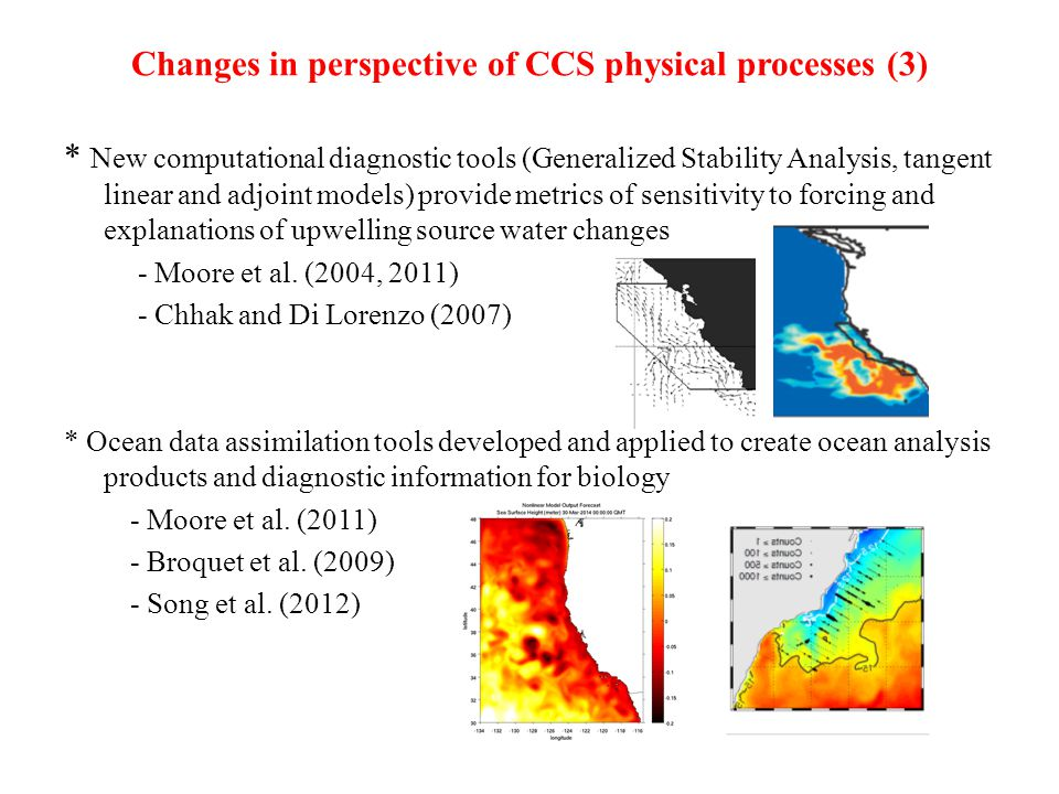 Changes in perspective of CCS physical processes (3) * New computational diagnostic tools (Generalized Stability Analysis, tangent linear and adjoint models) provide metrics of sensitivity to forcing and explanations of upwelling source water changes - Moore et al.