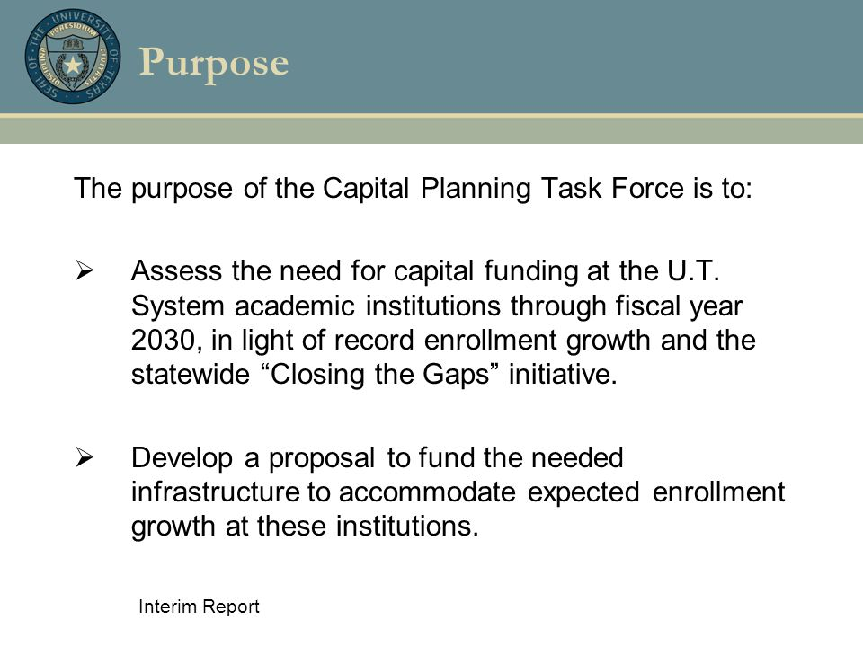 Interim Report Purpose The purpose of the Capital Planning Task Force is to:  Assess the need for capital funding at the U.T. System academic institu