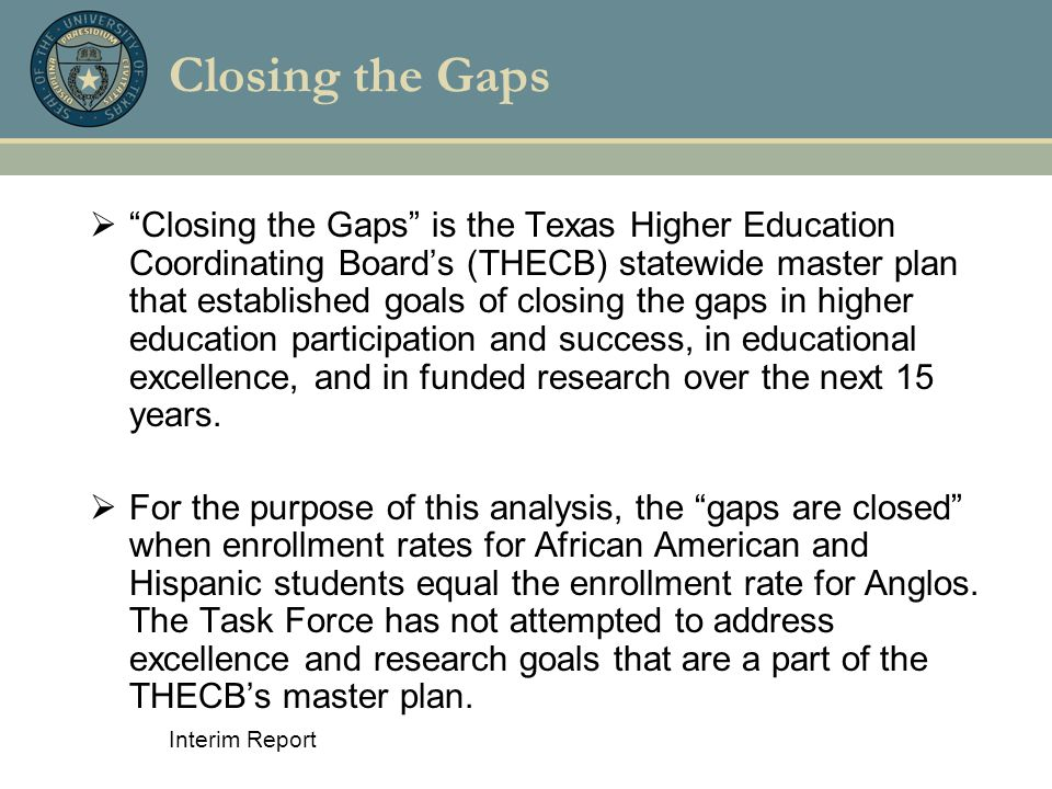 "Interim Report Closing the Gaps  ""Closing the Gaps"" is the Texas Higher Education Coordinating Board's (THECB) statewide master plan that established"