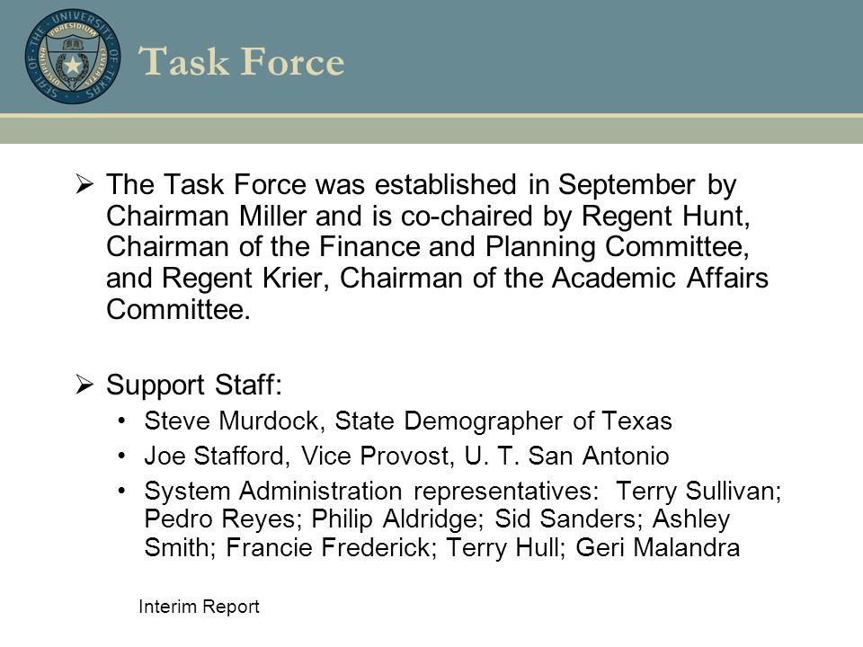 Interim Report Task Force  The Task Force was established in September by Chairman Miller and is co-chaired by Regent Hunt, Chairman of the Finance and Planning Committee, and Regent Krier, Chairman of the Academic Affairs Committee.
