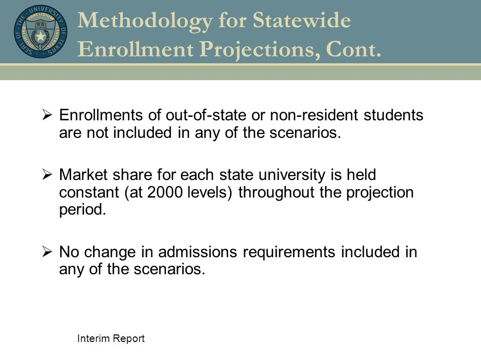 Interim Report Methodology for Statewide Enrollment Projections, Cont.  Enrollments of out-of-state or non-resident students are not included in any