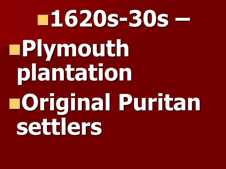 1620s-30s – 1620s-30s – Plymouth plantation Plymouth plantation Original Puritan settlers Original Puritan settlers