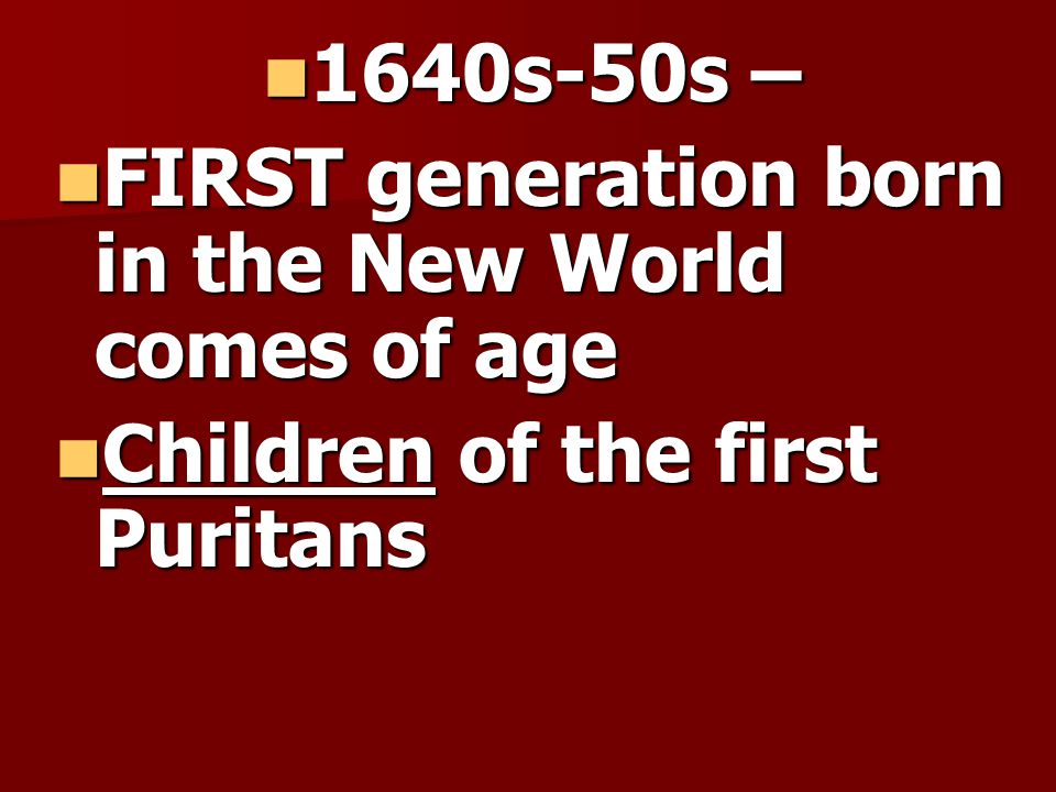 1640s-50s – 1640s-50s – FIRST generation born in the New World comes of age FIRST generation born in the New World comes of age Children of the first Puritans Children of the first Puritans