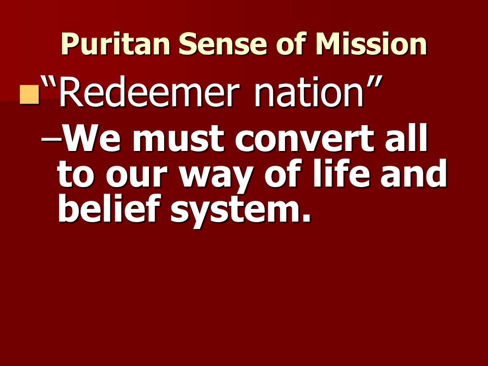 Puritan Sense of Mission Redeemer nation Redeemer nation –We must convert all to our way of life and belief system.