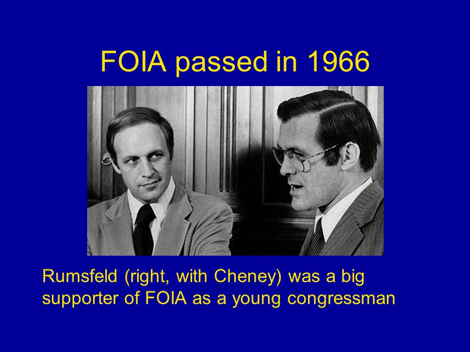 FOIA passed in 1966 Rumsfeld (right, with Cheney) was a big supporter of FOIA as a young congressman