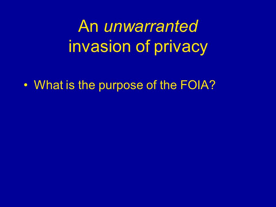 An unwarranted invasion of privacy What is the purpose of the FOIA